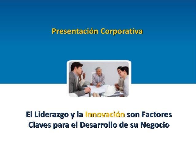 0 Presentación Corporativa  El Liderazgo y la Innovación son Factores Claves para el Desarrollo de su Negocio
