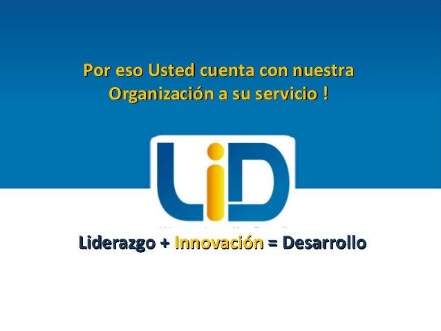 Por eso Usted cuenta con nuestra Organización a su servicio !  Liderazgo + Innovación = Desarrollo