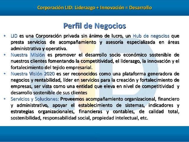 Corporación LID: Liderazgo + Innovación = Desarrollo  Perfil de Negocios • LID es una Corporación privada sin ánimo de luc...
