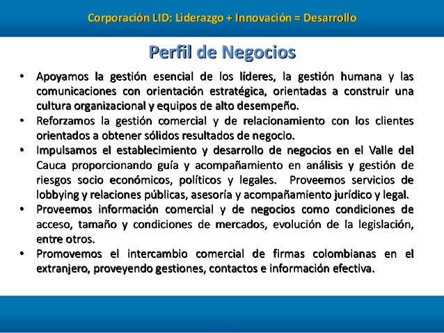 Corporación LID: Liderazgo + Innovación = Desarrollo  Perfil de Negocios • Apoyamos la gestión esencial de los líderes, la...