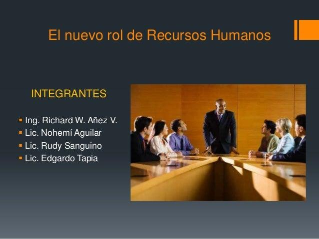 El nuevo rol de Recursos Humanos INTEGRANTES  Ing. Richard W. Añez V.  Lic. Nohemí Aguilar  Lic. Rudy Sanguino  Lic. E...