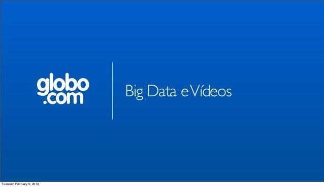globo       Big Data e Vídeos                            .comTuesday, February 5, 2013