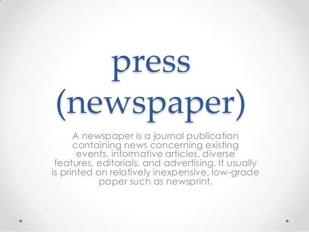 press (newspaper) A newspaper is a journal publication containing news concerning existing events, informative articles, d...
