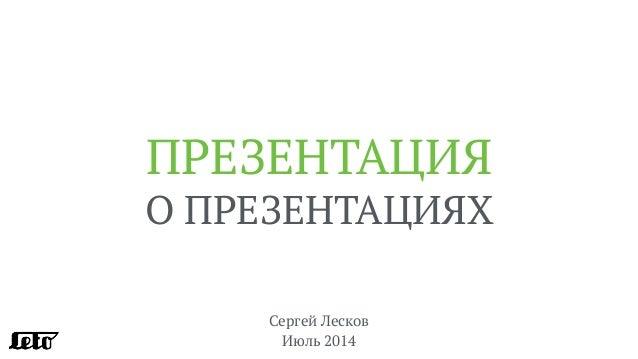 ПРЕЗЕНТАЦИЯ О ПРЕЗЕНТАЦИЯХ Сергей Лесков Июль 2014