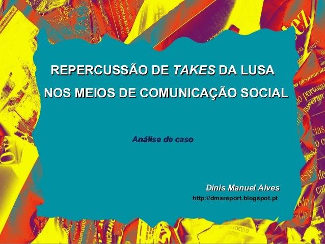 REPERCUSSÃO DE TAKES DA LUSANOS MEIOS DE COMUNICAÇÃO SOCIAL           Análise de caso                             Dinis Ma...