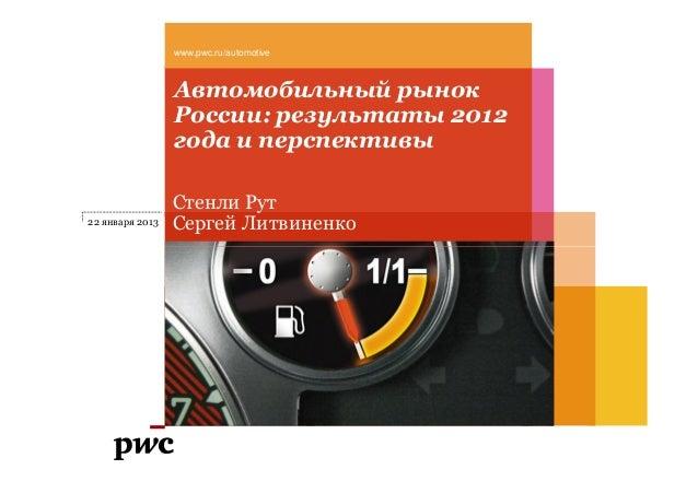 Автомобильный рынок России: результаты 2012 года и перспективы www.pwc.ru/automotive Стенли Рут Сергей Литвиненко22 января...