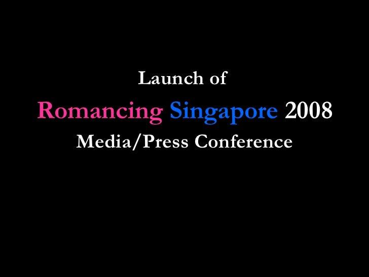 <ul><li>Launch of  </li></ul><ul><li>Romancing   Singapore  2008 </li></ul><ul><li>Media/Press Conference </li></ul>