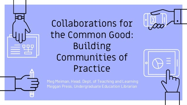 Collaborations for the Common Good: Building Communities of Practice Meg Meiman, Head, Dept. of Teaching and Learning Megg...