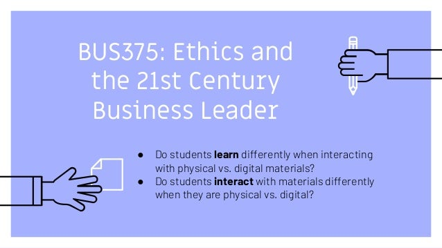 BUS375: Ethics and the 21st Century Business Leader ● Do students learn differently when interacting with physical vs. dig...