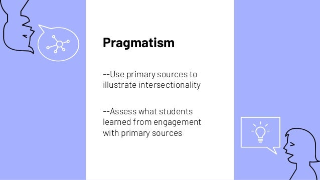 Pragmatism --Use primary sources to illustrate intersectionality --Assess what students learned from engagement with prima...