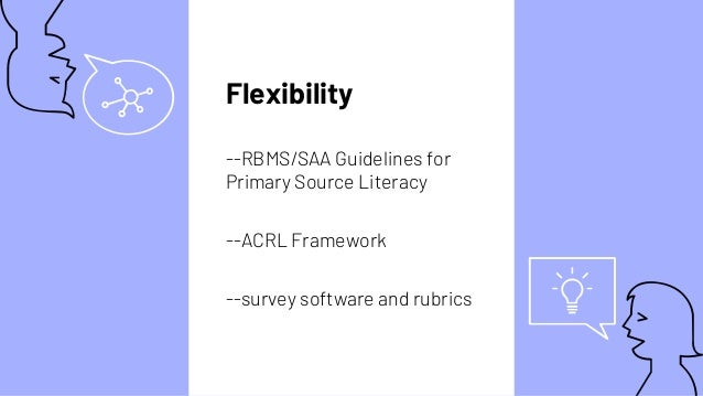 Flexibility --RBMS/SAA Guidelines for Primary Source Literacy --ACRL Framework --survey software and rubrics