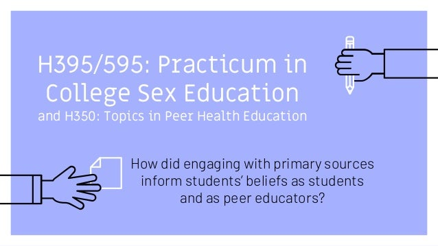 H395/595: Practicum in College Sex Education and H350: Topics in Peer Health Education How did engaging with primary sourc...