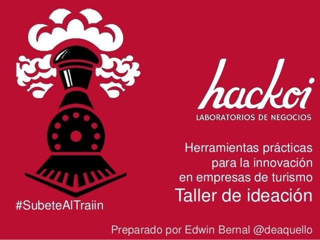 Herramientas prácticas para la innovación en empresas de turismo Taller de ideación Preparado por Edwin Bernal @deaquello ...