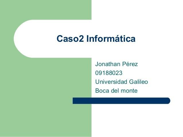 Caso2 Informática Jonathan Pérez 09188023 Universidad Galileo Boca del monte