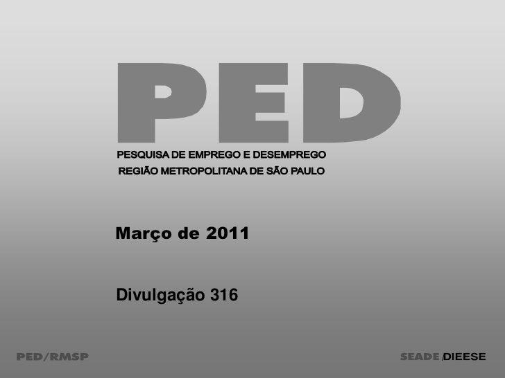 PESQUISA DE EMPREGO E DESEMPREGO<br />REGIÃO METROPOLITANA DE SÃO PAULO<br />Março de 2011<br />Divulgação 316<br />