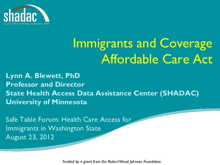 Immigrants and Coverage                           Affordable Care ActLynn A. Blewett, PhDProfessor and DirectorState Healt...