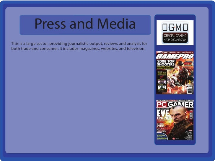 Press and MediaThis is a large sector, providing journalistic output, reviews and analysis forboth trade and consumer. It ...