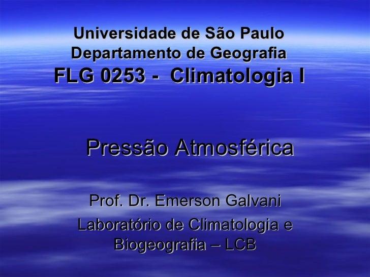 Universidade de São Paulo Departamento de GeografiaFLG 0253 - Climatologia I   Pressão Atmosférica   Prof. Dr. Emerson Gal...