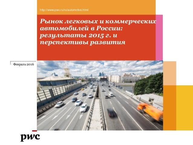Рынок легковых и коммерческих автомобилей в России: результаты 2015 г. и перспективы развития http://www.pwc.ru/ru/automot...