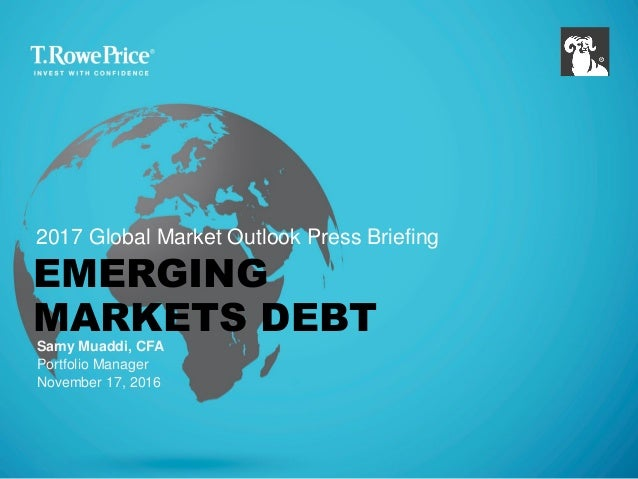 EMERGING MARKETS DEBT Samy Muaddi, CFA Portfolio Manager November 17, 2016 2017 Global Market Outlook Press Briefing