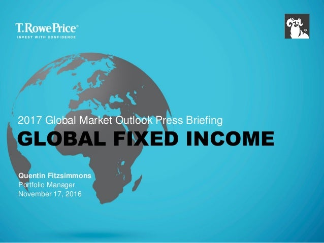 GLOBAL FIXED INCOME Quentin Fitzsimmons Portfolio Manager November 17, 2016 2017 Global Market Outlook Press Briefing