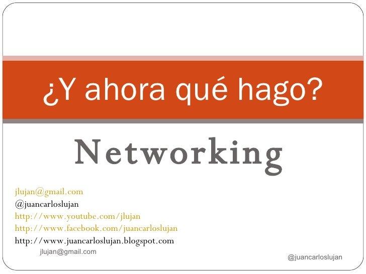 Networking ¿Y ahora qué hago? @juancarloslujan jlujan@gmail.com  [email_address] @juancarloslujan http://www.youtube.com/j...