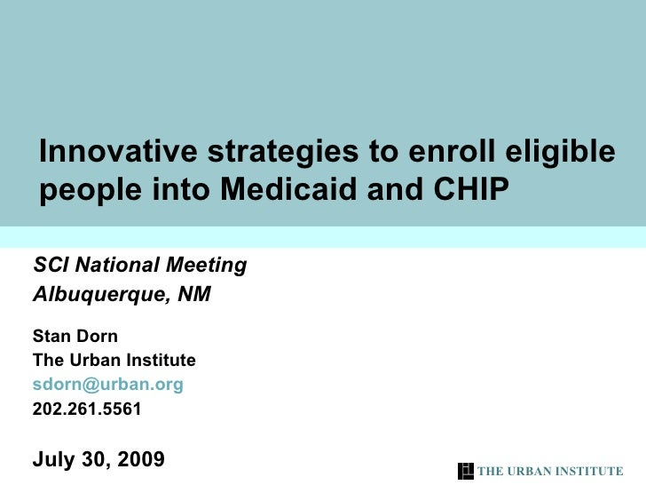 Innovative strategies to enroll eligible people into Medicaid and CHIP SCI National Meeting Albuquerque, NM Stan Dorn  The...