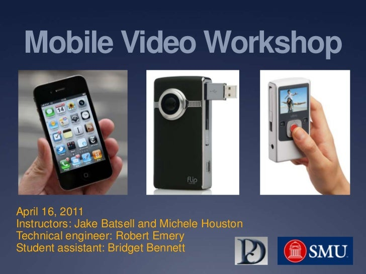 Mobile Video Workshop<br />April 16, 2011<br />Instructors: Jake Batsell and Michele Houston<br />Technical engineer: Robe...