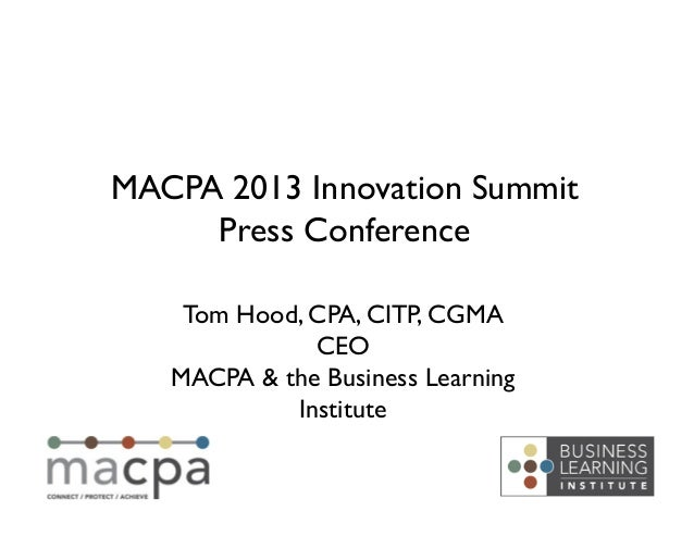 Tom Hood, CPA, CITP, CGMA!CEO!MACPA & the Business LearningInstitute!MACPA 2013 Innovation Summit!Press Conference!
