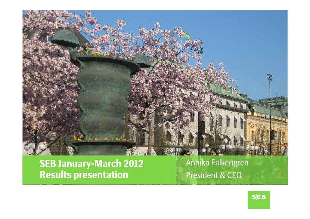 SEB January-March 2012   Annika FalkengrenResults presentation     President & CEO