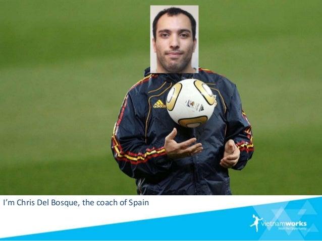 I'm Chris Del Bosque, the coach of Spain