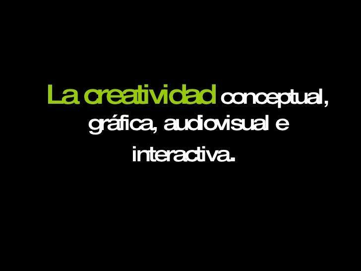 <ul><li>La creatividad   conceptual, gráfica, audiovisual e interactiva .  </li></ul>