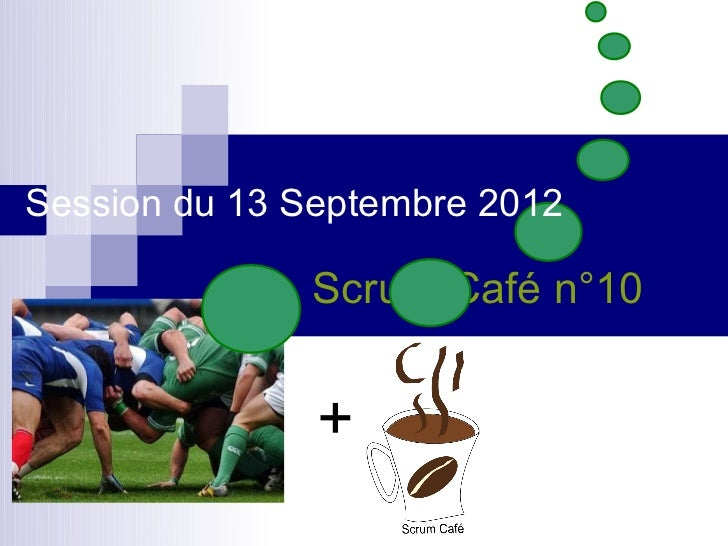 Session du 13 Septembre 2012              Scrum Café n°10               +