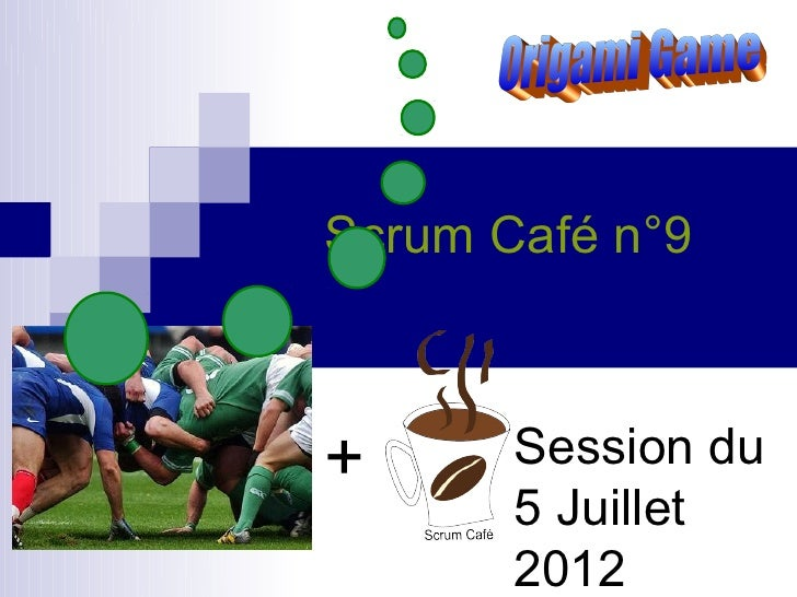 Scrum Café n°9+      Session du       5 Juillet       2012