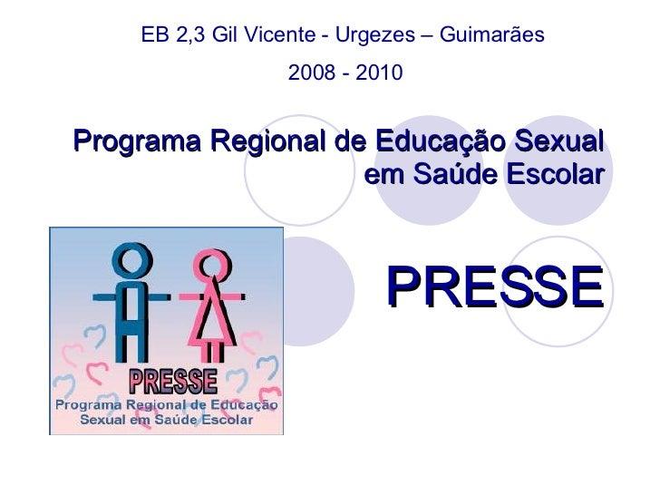 Programa Regional de Educação Sexual em Saúde Escolar PRESSE EB 2,3 Gil Vicente - Urgezes – Guimarães  2008 - 2010