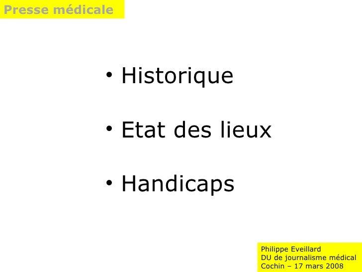 Philippe Eveillard DU de journalisme médical Cochin – 17 mars 2008 Presse médicale  <ul><li>Historique </li></ul><ul><li>E...