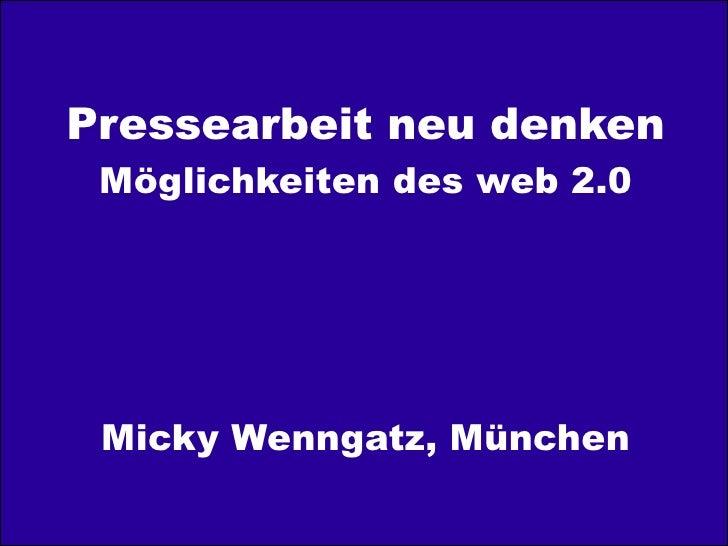 Pressearbeit neu denken          Möglichkeiten des web 2.0          Micky Wenngatz, München© 2011 Micky Wenngatz, München ...