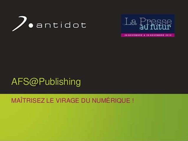 AFS@Publishing     MAÎTRISEZ LE VIRAGE DU NUMÉRIQUE !                                          1© Antidot™ 2012