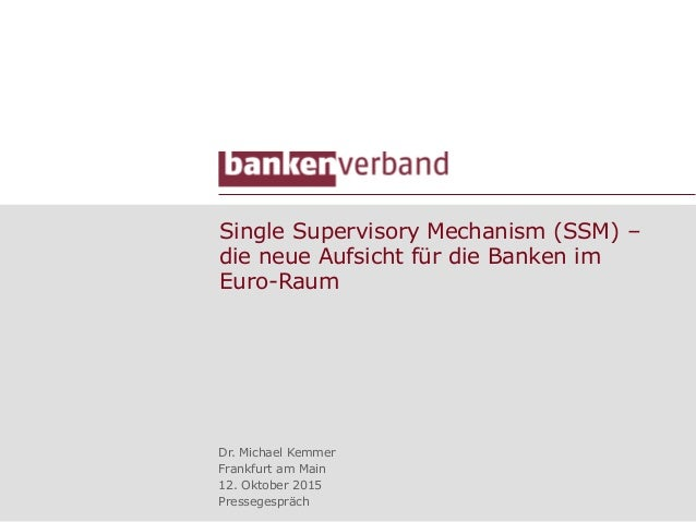 Single Supervisory Mechanism (SSM) – die neue Aufsicht für die Banken im Euro-Raum Dr. Michael Kemmer Frankfurt am Main 12...