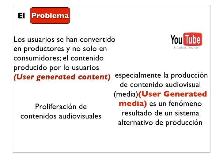 El ProblemaLos usuarios se han convertidoen productores y no solo enconsumidores; el contenidoproducido por lo usuarios(Us...