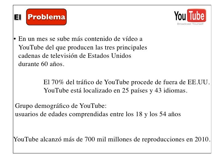 El Problema• En un mes se sube más contenido de vídeo a  YouTube del que producen las tres principales  cadenas de televis...