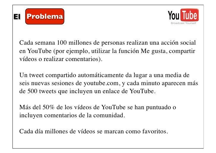 El Problema Cada semana 100 millones de personas realizan una acción social en YouTube (por ejemplo, utilizar la función M...
