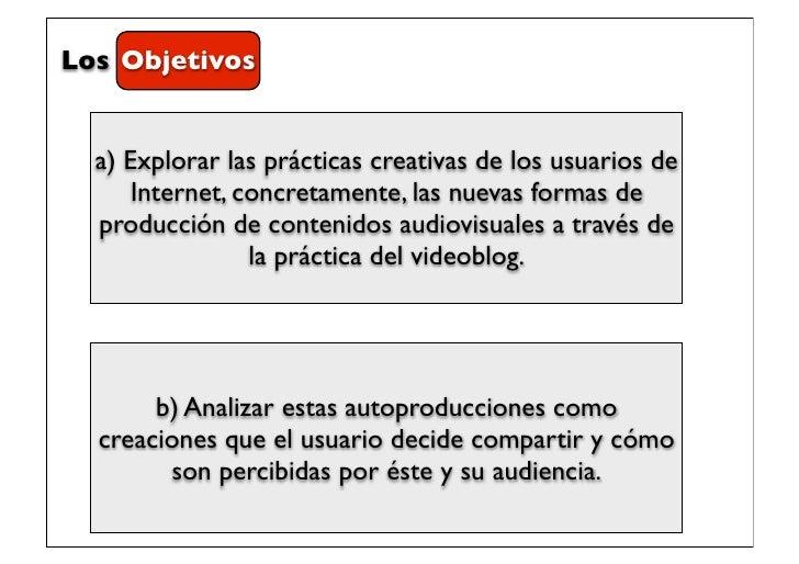 Los Objetivos  a) Explorar las prácticas creativas de los usuarios de      Internet, concretamente, las nuevas formas de  ...