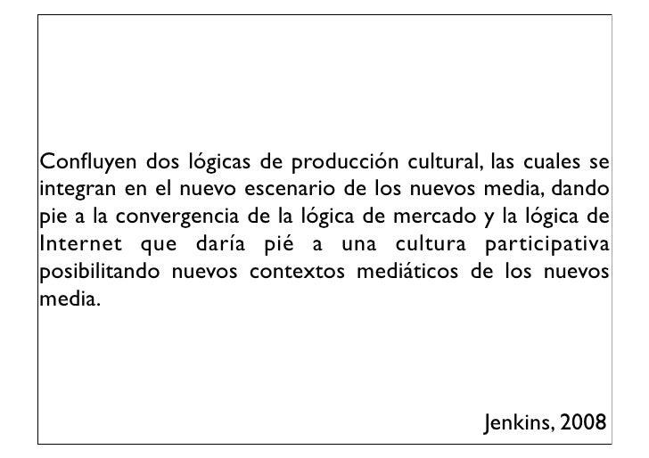 Confluyen dos lógicas de producción cultural, las cuales seintegran en el nuevo escenario de los nuevos media, dandopie a l...