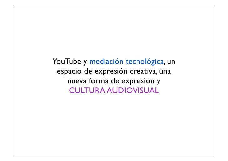 YouTube y mediación tecnológica, un espacio de expresión creativa, una    nueva forma de expresión y    CULTURA AUDIOVISUAL