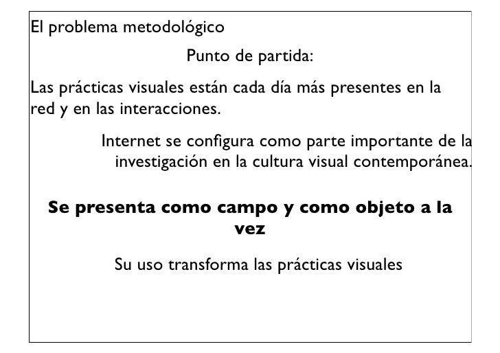 El problema metodológico                     Punto de partida:Las prácticas visuales están cada día más presentes en lared...