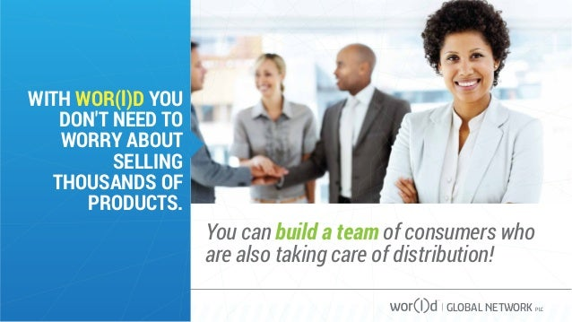 GLOBAL NETWORK PLC WITH WOR(l)D YOU DON'T NEED TO WORRY ABOUT SELLING THOUSANDS OF PRODUCTS. You can build a team of consu...