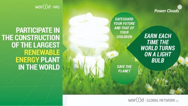 PARTICIPATE IN THE CONSTRUCTION OF THE LARGEST RENEWABLE ENERGY PLANT IN THE WORLD EARN EACH TIME THE WORLD TURNS ON A LIG...