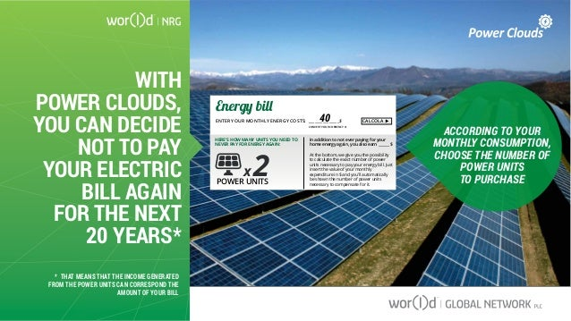 WITH POWER CLOUDS, YOU CAN DECIDE NOT TO PAY YOUR ELECTRIC BILL AGAIN FOR THE NEXT 20 YEARS* ACCORDING TO YOUR MONTHLY CON...