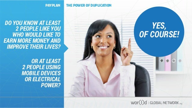 GLOBAL NETWORK PLC YES, OF COURSE! PAYPLAN THE POWER OF DUPLICATION DO YOU KNOW AT LEAST 2 PEOPLE LIKE YOU WHO WOULD LIKE ...